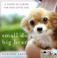Small Dogs, Big Hearts: A Guide to Caring for Your Little Dog, Revised Edition